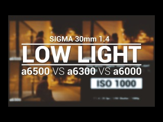 Sony a6500 vs a6300 vs a6000 with Sigma 30mm 1.4 Low Light Comparison