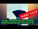 Флаг СССР над Правительством Московской области. Началось. Неужели дождались