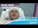 Привет из операционной IRON МЭР Андрей Филонов избавляется от железной занозы