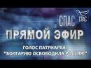 ПРЯМОЙ ЭФИР. ГОЛОС ПАТРИАРХА БОЛГАРИЮ ОСВОБОДИЛА РОССИЯ!