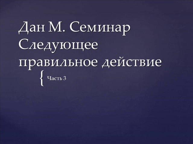 03. Дан М. Семинар. Следующее правильное действие
