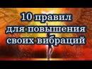 10 ЗОЛОТЫХ ПРАВИЛ ДЛЯ ПОВЫШЕНИЯ СВОИХ ВИБРАЦИЙ