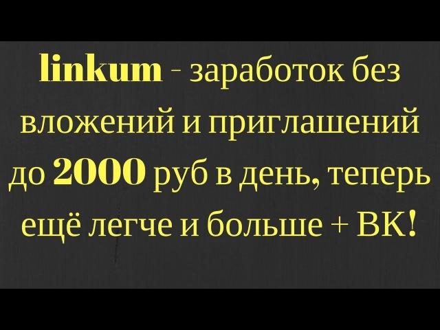 Linkum - заработок без вложений и приглашений до 2000 руб в день, теперь ещё легче и больше ВК!
