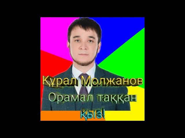 Құрал Молжанов Орамал таққан қыз хит | Курал Молжанов Орамал таккан кыз хит