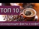 10 ШОКИРУЮЩИХ ВЕЩЕЙ КОТОРЫХ ВЫ НЕ ЗНАЛИ О КОФЕ!
