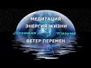 ЭНЕРГИЯ ЖИЗНИ МЕДИТАЦИЯ ВЕТЕР ПЕРЕМЕН