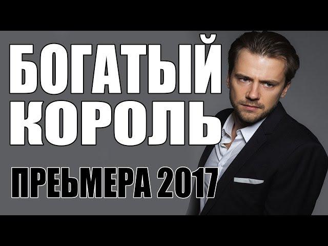 СУПЕР НОВАЯ ПРЕМЬЕРА 2017 [ БОГАТЫЙ КОРОЛЬ ] Русские мелодрамы 2017, фильмы 2017 HD