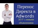 Перенос Яндекс Директ в Google Adwords 2017. Новые объявления.