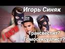 Игорь Синяк Гей Трансвестит или результат неудачного эксперимента