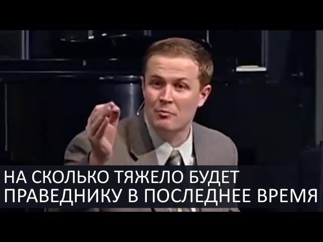 На сколько тяжело будет праведнику в последнее время - Александр Шевченко