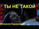 Красиво о любви! 💕ТЫ НЕ ТАКОЙ 💕 Исп. Юлианна Караулова КЛИПЫ 2018