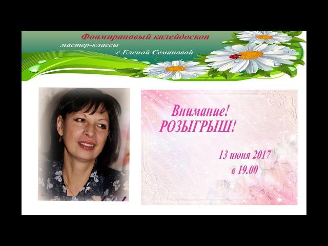 Фоамирановый калейдоскоп. мастер-классы Елены Семановой. РОЗЫГРЫШ 13 июня 2017