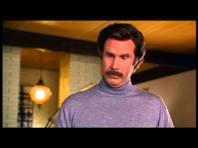 Anchorman- I'm not even mad, that's amazing