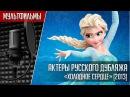 Холодное Сердце Актеры русского дубляжа Кто озвучил Холодное Сердце 2013