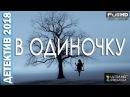 ДЕТЕКТИВ. В ОДИНОЧКУ . ФИЛЬМЫ 2018. ДЕТЕКТИВЫ 2018