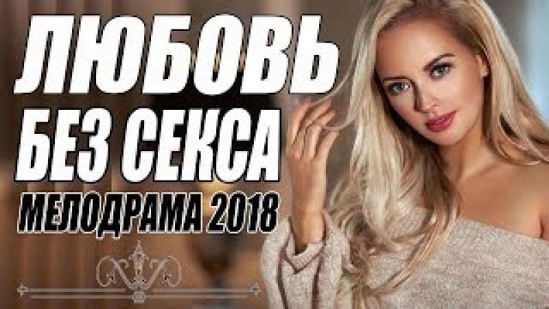 ПРЕМЬЕРУ 2018 ЖДАЛИ ВСЕ { ЛЮБОВЬ БЕЗ С Е К С А } Русские мелодрамы 2018 новинки, фильмы 2018 HD