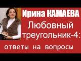 Ирина Камаева. Семейный (любовный) треугольник - 4. Ответы на вопросы