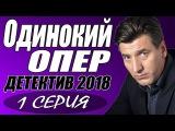 МЕНТОВСКАЯ ПРЕМЬЕРА 2018  ОДИНОКИЙ ОПЕР  Русские детективы 2018 новинки, сериалы 2018 HD