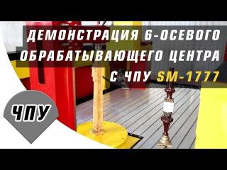 Демонстрация 6-осевого обрабатывающего центра ЧПУ SM-1777
