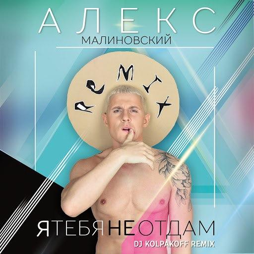 Алекс Малиновский альбом Я тебя не отдам (Dj Kolpakoff remix)