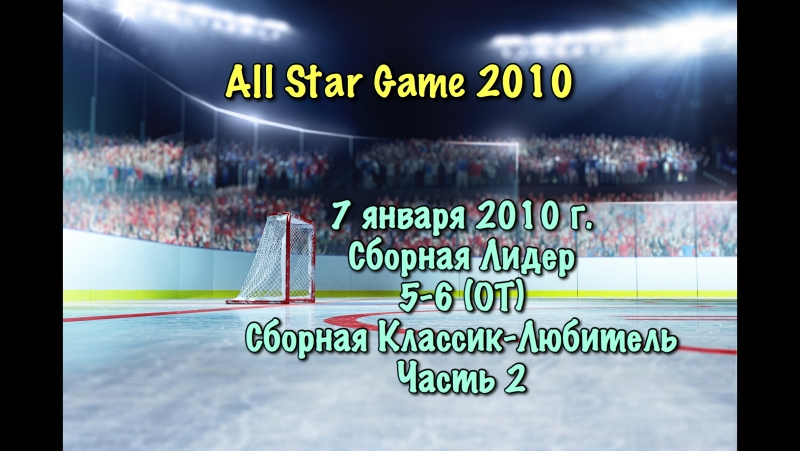 All Star Game 2010. 2010.01.07. Сборная Лидер 5-6 (ОТ) Классик Любитель. Часть 2