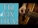 ТЫ ИХ ТОЧНО ПЕЛ! Популярные Песни Урок на Гитаре Часть 4