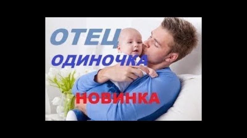 ОЧЕНЬ ТРОГАТЕЛЬНЫЙ ФИЛЬМ!ОТЕЦ ОДИНОЧКА Русские Мелодрамы 2017