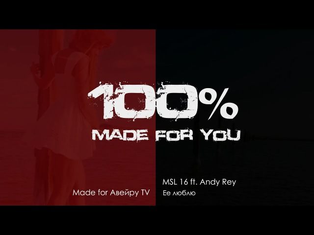 MSL 16 ft. Andy Rey - Ее люблю [100% Made For You]