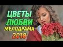 Премьера! ЦВЕТЫ ЛЮБВИ - Русские мелодрамы 2018