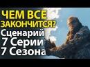 ЧЕМ ВСЕ ЗАКОНЧИТСЯ Полный Сценарий 7 Серии 7 Сезона Игры Престолов