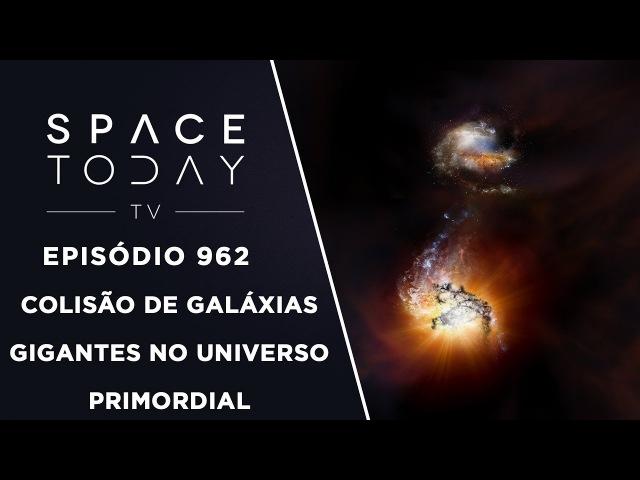 Colisão de Galáxias Gigantes No Universo Primordial Space Today TV Ep 962
