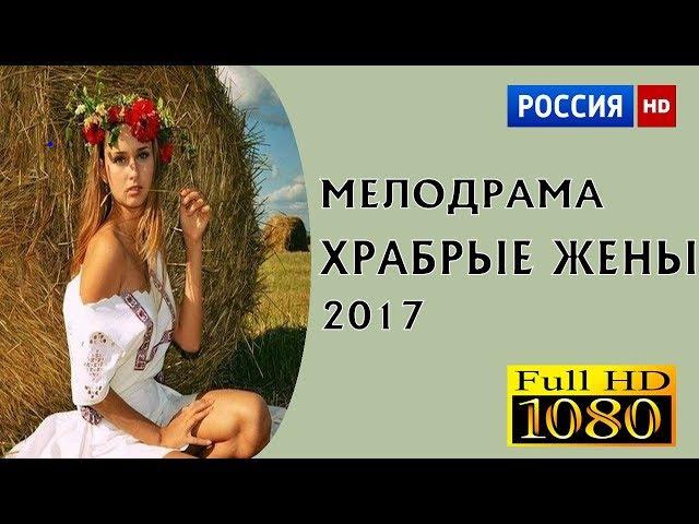РУССКАЯ МЕЛОДРАМА 2017 ХРАБРЫЕ ЖЕНЫ - РУССКАЯ МЕЛОДРАМА