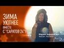 Зима уютнее вместе с Саратов 24 и Марией Кармановой