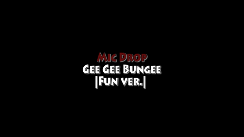 Mic Drop - Gee Gee Bungee   Fun.ver 