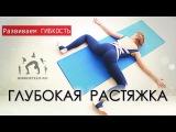 Гибкое тело - ГЛУБОКАЯ РАСТЯЖКА / Раскрытие тазобедренных суставов / Подготовка к поперечному шпагату
