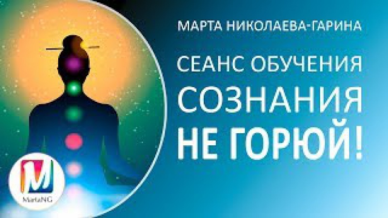 Сеанс обучения сознания «Не горюй!»   Марта Николаева-Гарина