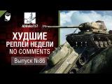Худшие Реплеи Недели - No Comments №86 - от ADBokaT57 [World of Tanks]