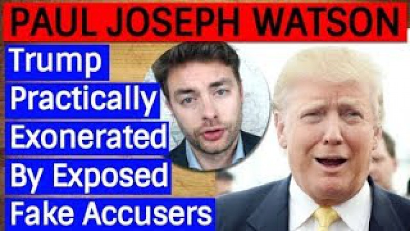 Paul Joseph Watson Trump Practically Exonerated by Exposed FAKE ACCU$ERS