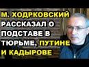 Михаил Ходорковский рассказал о жизни в заключении, про Путина и Кадырова. Ходорковский февраль 2018