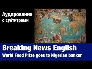 Breaking News English — World Food Prize goes to Nigerian banker | Суфлёр — аудирование по английскому языку