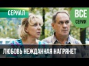 ▶️ Любовь нежданная нагрянет все серии Мелодрама Русские мелодрамы