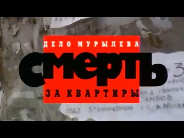 КРИМИНАЛЬНАЯ РОССИЯ «Дело Мурылёва. Смерть за квартиры»