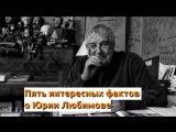 Пять интересных фактов о Юрии Любимове