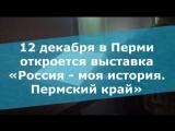 12 декабря в Перми откроется выставка «Россия - моя история. Пермский край»