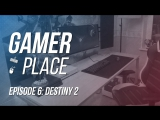Gamer Place - Episode 7: Destiny 2