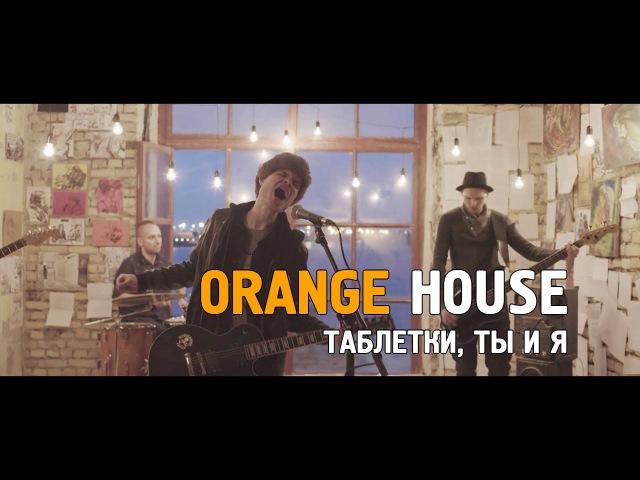 Orange House - Таблетки, ты и я