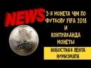 3 монета ЧМ по футболу в России FIFA 2018 и контрабанда монеты Новостная лента нумиз