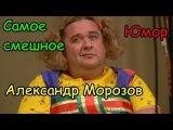 Александр Морозов Самое смешное.Юмор.