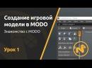 Мини курс Создание игровой модели в MODO Урок 1 Знакомство c MODO