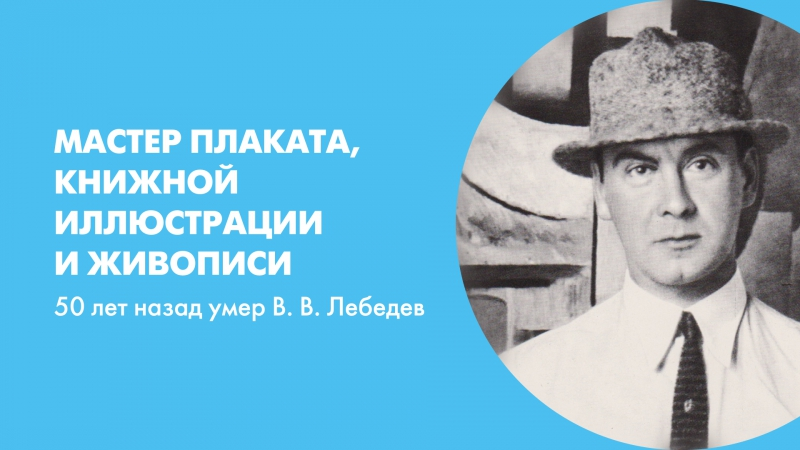 Мастер плаката, книжной иллюстрации и живописи. 50 лет назад умер В. В. Лебедев